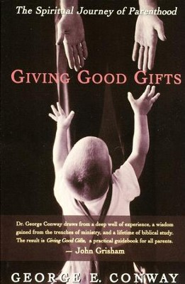 Giving Good Gifts: The Spiritual Journey of Parenthood  -     By: George E. Conway