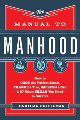 Manual to Manhood, The: How to Cook the Perfect Steak, Change a Tire, Impress a Girl & 97 Other Skills You Need to Survive - eBook  -     By: Jonathan Catherman