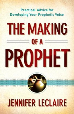 Making of a Prophet, The: Practical Advice for Developing Your Prophetic Voice - eBook  -     By: Jennifer LeClaire