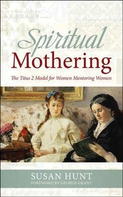 Spiritual Mothering: The Titus 2 Model for Women Mentoring Women  -     By: Susan Hunt