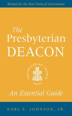 The Presbyterian Deacon: An Essential Guide (Revised Edition)  -     By: Earl S. Johnson Jr.