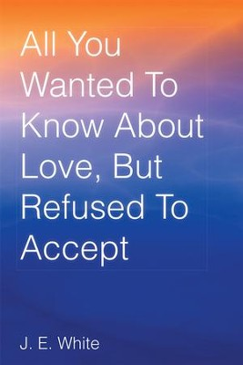All You Wanted To Know About Love, But Refused To Accept - eBook  -     By: J.E. White
