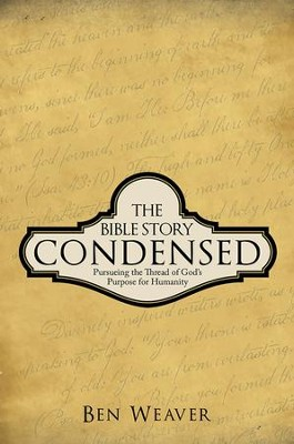 THE BIBLE STORY CONDENSED: PURSUEING THE THREAD OF GODS PURPOSE FOR HUMANITY - eBook  -     By: Ben Weaver
