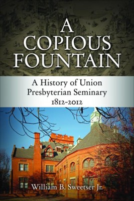 A Copious Fountain: A History of Union Presbyterian Seminary, 1812-2012  -     By: William B. Sweetser Jr.
