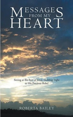 Messages from My Heart: Sitting at the Feet of Jesus, Holding Tight to His Precious Robe! - eBook  -     By: Roberta Bailey