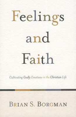 Feelings and Faith: Cultivating Godly Emotions in the Christian Life  -     By: Brian S. Borgman