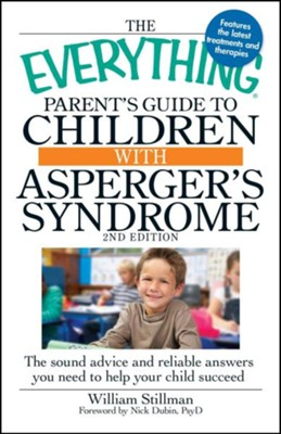 The Everything Parent's Guide to Children with Asperger's Syndrome: The sound advice and reliable answers you need to help your child succeed  -     By: William Stillman