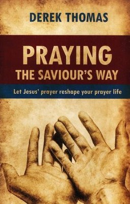 Praying the Saviour's Way: Let Jesus' Prayer Reshape Your Prayer Life  -     By: Derek Thomas