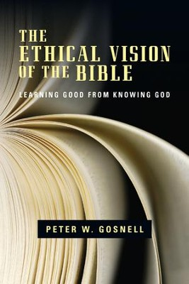 The Ethical Vision of the Bible: Learning Good from Knowing God - eBook  -     By: Peter W. Gosnell