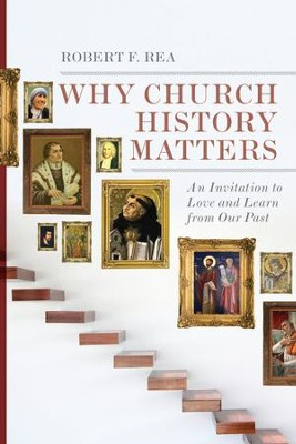 Why Church History Matters: An Invitation to Love and Learn from Our Past - eBook  -     By: Robert F. Rea