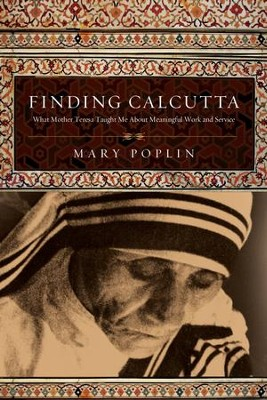 Finding Calcutta: What Mother Teresa Taught Me About Meaningful Work and Service - eBook  -     By: Mary Poplin