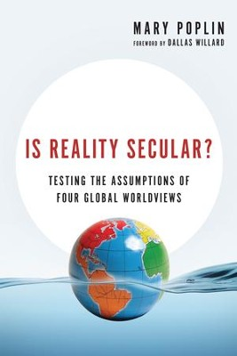Is Reality Secular?: Testing the Assumptions of Four Global Worldviews - eBook  -     By: Mary Poplin, Dallas Willard