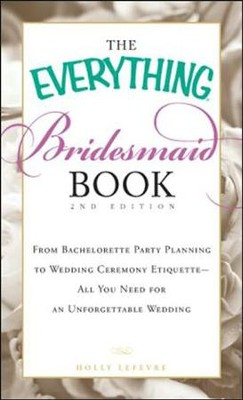 The Everything Bridesmaid Book: From bachelorette party planning to wedding ceremony etiquette  -     By: Holly Lefevre