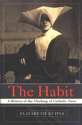 The Habit: A History of the Clothing of Catholic Nuns  -     By: Elizabeth Kuhns
