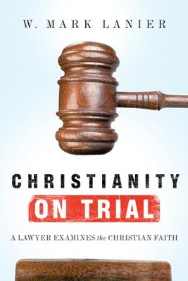 Christianity on Trial: A Lawyer Examines the Christian Faith - eBook  -     By: W. Mark Lanier