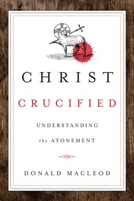 Christ Crucified: Understanding the Atonement - eBook  -     By: Donald Macleod