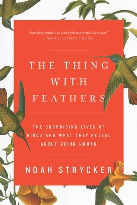 The Thing with Feathers: The Surprising Lives of Birds and What They Reveal About Being Human - eBook  -     By: Noah Strycker