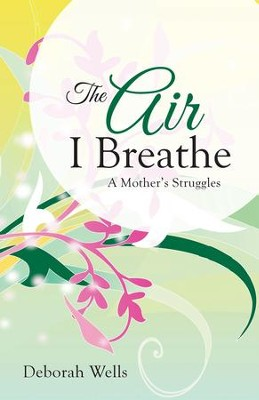 The Air I Breathe: A Mother's Struggles - eBook  -     By: Deborah Wells
