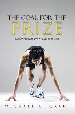 The Goal for the Prize: Understanding the Kingdom of God - eBook  -     By: Michael Craft