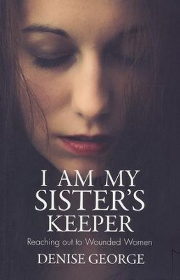 I am My Sister's Keeper: Reaching Out to Wounded Women  -     By: Denise George