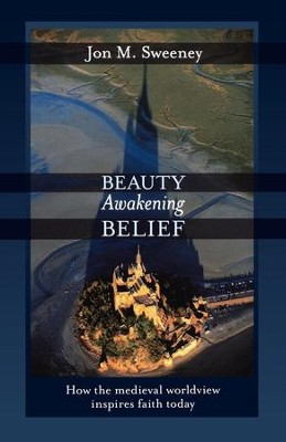 Beauty Awakening Belief: How the Medieval Worldview Inspires Faith Today - eBook  -     By: Jon M. Sweeney