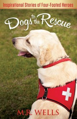 Dogs to the Rescue: Inspirational Stories of Four-Footed Heroes - eBook  -     By: M.R. Wells