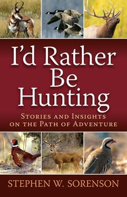 I'd Rather Be Hunting: Stories and Insights on the Path of Adventure - eBook  -     By: Stephen Sorenson