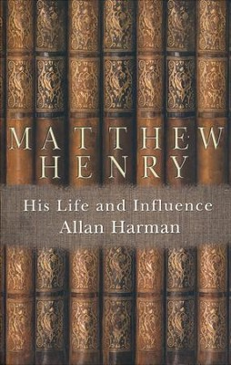 Matthew Henry: His Life and Influence  -     By: Allan Harman