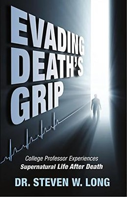 Evading Death's Grip: College Professor Experiences Supernatural Life After Death  -     By: Dr. Steven Long