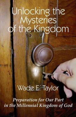 Unlocking the Mysteries of the Kingdom - eBook  -     By: Wade E. Taylor