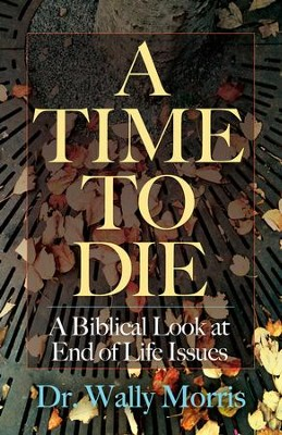 A Time To Die: A Biblical Look at End of Life Issues - eBook  -     By: Dr. Wally Morris