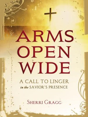 Arms Open Wide: A Call to Linger in the Savior's Presence - eBook  -     By: Sherri Gragg