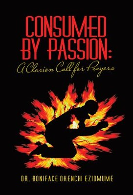 Consumed by Passion: A Clarion Call for Prayers - eBook  -     By: Boniface Eziomume