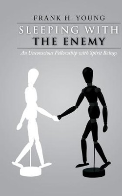 Sleeping with the Enemy: An Unconscious Fellowship with Spirit Beings - eBook  -     By: Frank Young