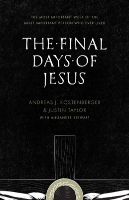 The Final Days of Jesus: The Most Important Week of the Most Important Person Who Ever Lived - eBook  -     By: Andreas J. Kostenberger, Justin Taylor, Alexander Stewart