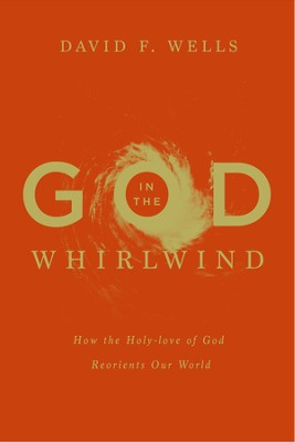 God in the Whirlwind: How the Holy-love of God Reorients Our World - eBook  -     By: David F. Wells