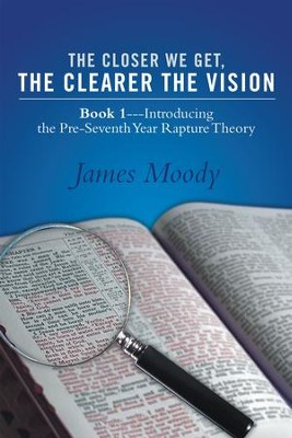 The Closer We Get, the Clearer the Vision: Book 1Introducing the Pre-Seventh-Year Rapture Theory - eBook  -     By: James Moody