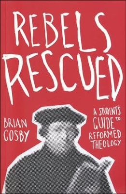 Rebels Rescued: A Student's Guide to Reformed Theology  -     By: Brian Cosby