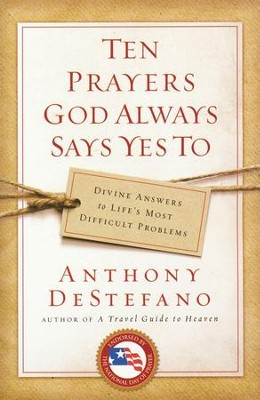 Ten Prayers God Always Says Yes To: Divine Answers to Life's Most Difficult Problems  -     By: Anthony DeStefano