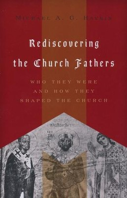 Rediscovering the Church Fathers: Who They Were and How They Shaped the Church  -     By: Michael A.G. Haykin