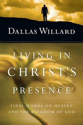 Living in Christ's Presence: Final Words on Heaven and the Kingdom of God - eBook  -     By: Dallas Willard, John Ortberg
