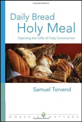 Daily Bread, Holy Meal: Opening the Gifts of Holy Communion  -     By: Samuel Torvend