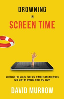 Drowning in Screen Time: A Lifeline for Adults, Parents, Teachers, and Ministers Who Want to Reclaim Their Real Lives  -     By: David Murrow