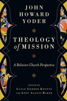 Theology of Mission: A Believers Church Perspective - eBook  -     Edited By: Gayle Gerber Koontz, Andy Alexis-Baker     By: John Howard Yoder