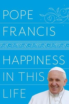 Happiness in This Life: A Passionate Meditation on Earthly Existence  -     By: Pope Francis