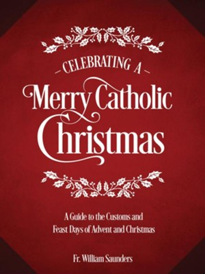 Celebrating a Merry Catholic Christmas: A Guide to the Customs and Feast Days of Advent and Christmas  -     By: Rev. William P. Saunders Ph.D.