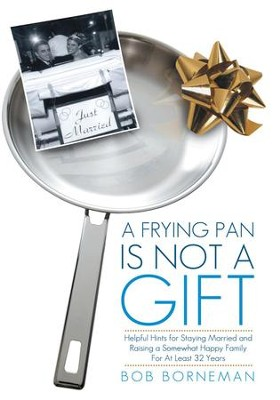 A Frying Pan is Not a Gift: Helpful Hints for Staying Married and Raising a Somewhat Happy Family For At Least 32 Years - eBook  -     By: Bob Borneman