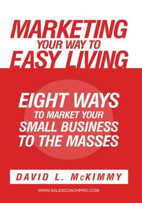 Marketing Your Way to Easy Living: Eight Ways to Market Your Small Business to the Masses - eBook  -     By: David L. McKimmy