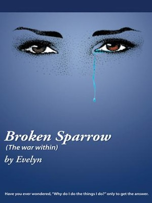 Broken Sparrow (The war within): Have you ever wondered, Why do I do the things I do? only to get the answer. - eBook  -     By: Evelyn