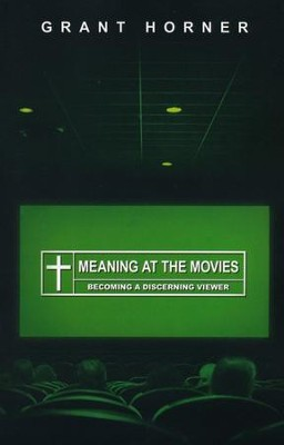 Meaning at the Movies: Becoming a Discerning Viewer  -     By: Grant Horner
